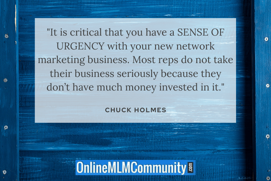 """It is critical that you have a SENSE OF URGENCY with your new network marketing business. Most reps do not take their business seriously because they don't have much money invested in it."" ~ Chuck Holmes"