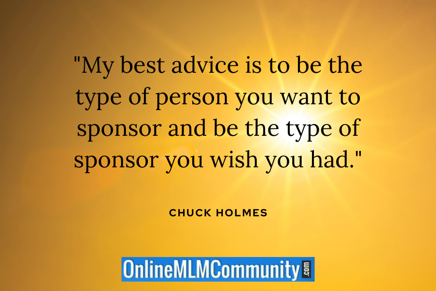 """My best advice is to be the type of person you want to sponsor and be the type of sponsor you wish you had."" ~ Chuck Holmes"