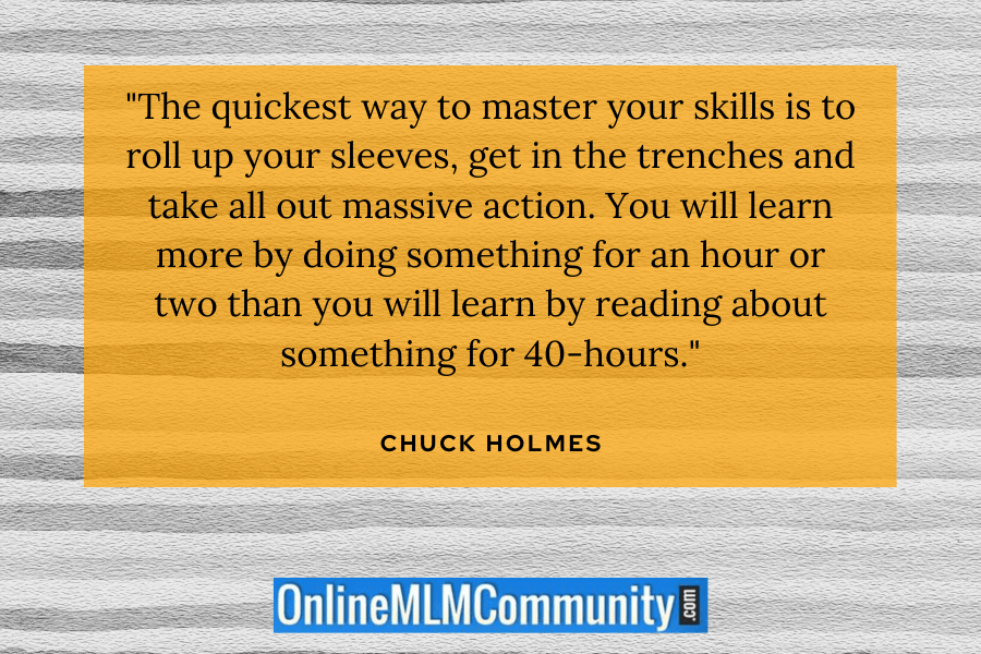 """The quickest way to master your skills is to roll up your sleeves, get in the trenches and take all out massive action. You will learn more by doing something for an hour or two than you will learn by reading about something for 40-hours."" ~ Chuck Holmes"