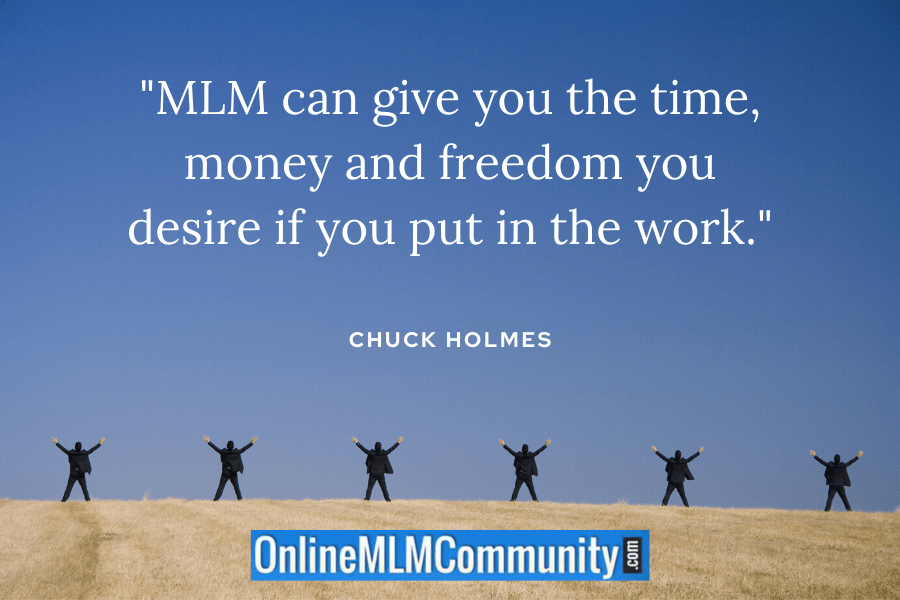 """""""MLM can give you the time, money and freedom you desire if you put in the work."""" ~ Chuck Holmes"""
