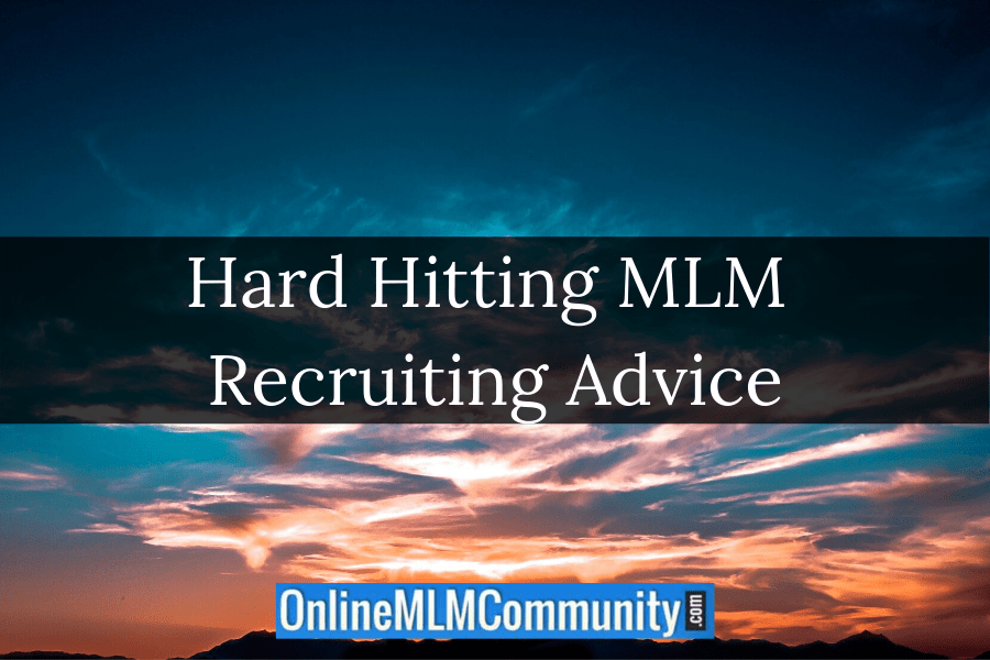 Hard Hitting MLM Recruiting Advice