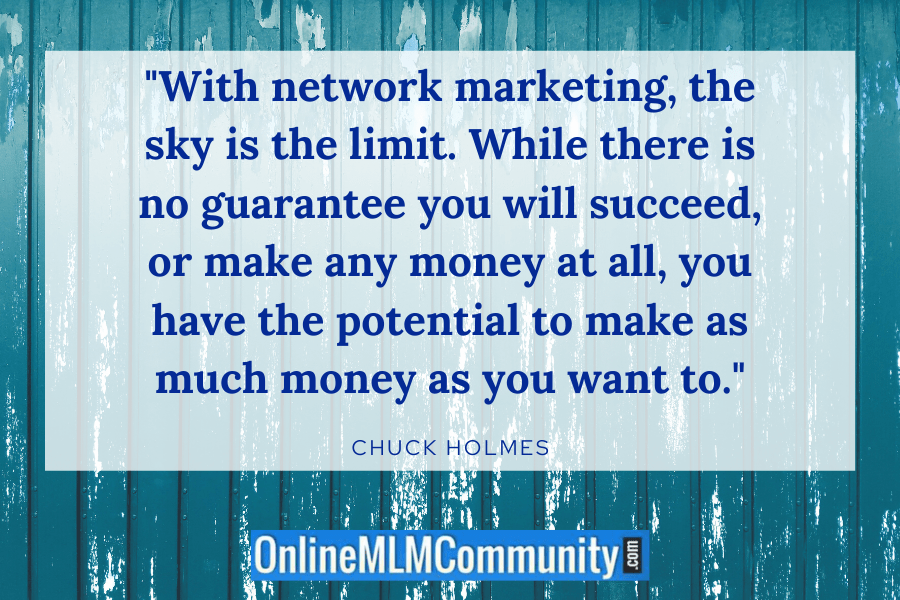 """With network marketing, the sky is the limit. While there is no guarantee you will succeed, or make any money at all, you have the potential to make as much money as you want to."" ~ Chuck Holmes"