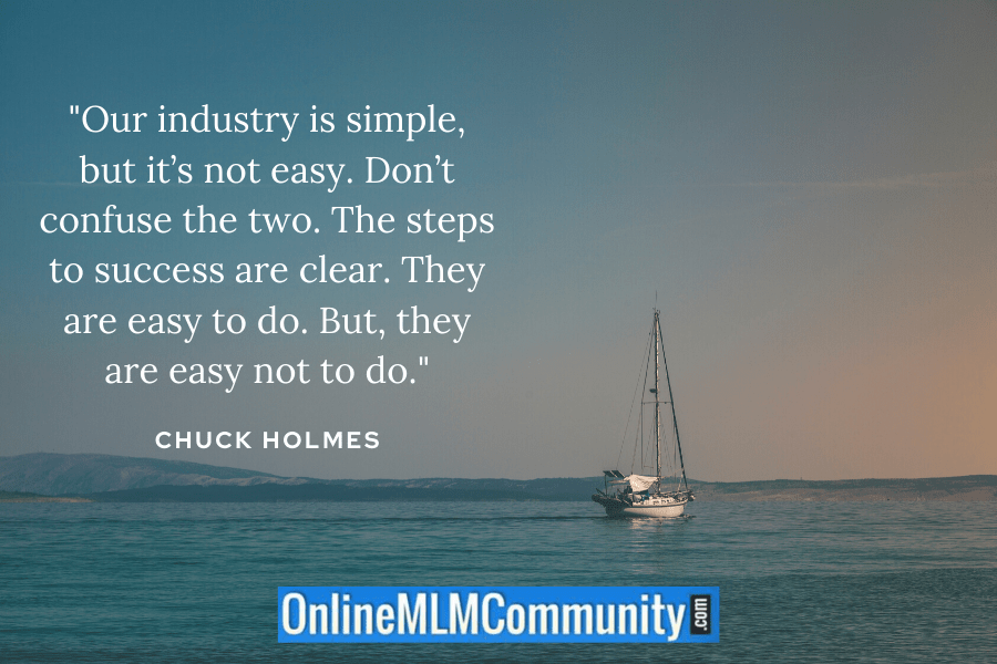 """Our industry is simple, but it's not easy. Don't confuse the two. The steps to success are clear. They are easy to do. But, they are easy not to do."" ~ Chuck Holmes"