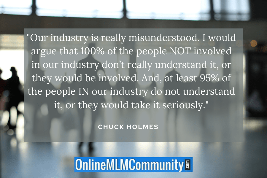 """Our industry is really misunderstood. I would argue that 100% of the people NOT involved in our industry don't really understand it, or they would be involved. And, at least 95% of the people IN our industry do not understand it, or they would take it seriously."" ~ Chuck Holmes"