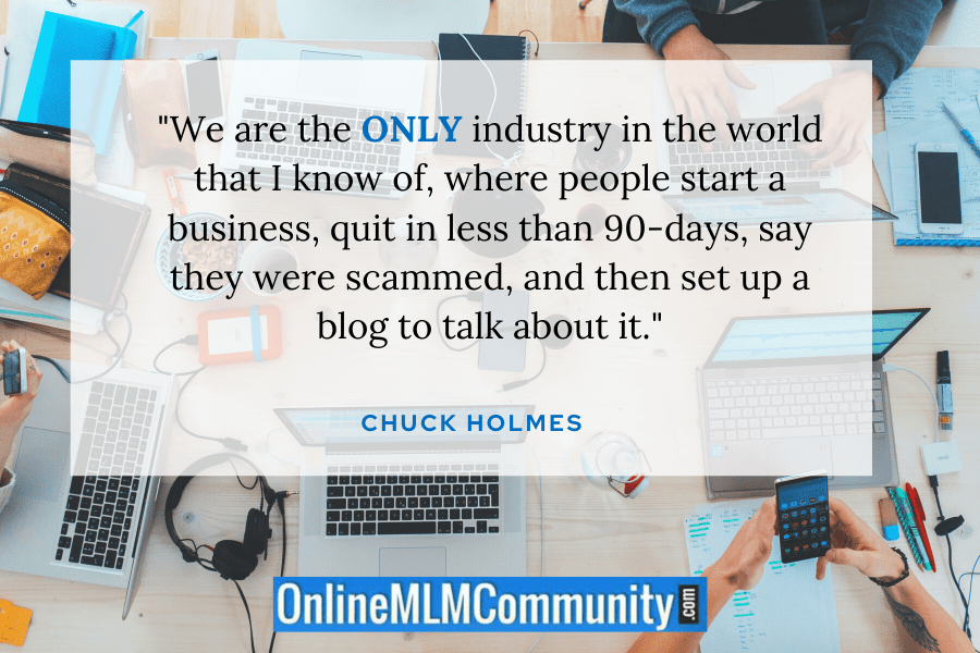 """We are the ONLY industry in the world that I know of, where people start a business, quit in less than 90-days, say they were scammed, and then set up a blog to talk about it."" ~ Chuck Holmes"