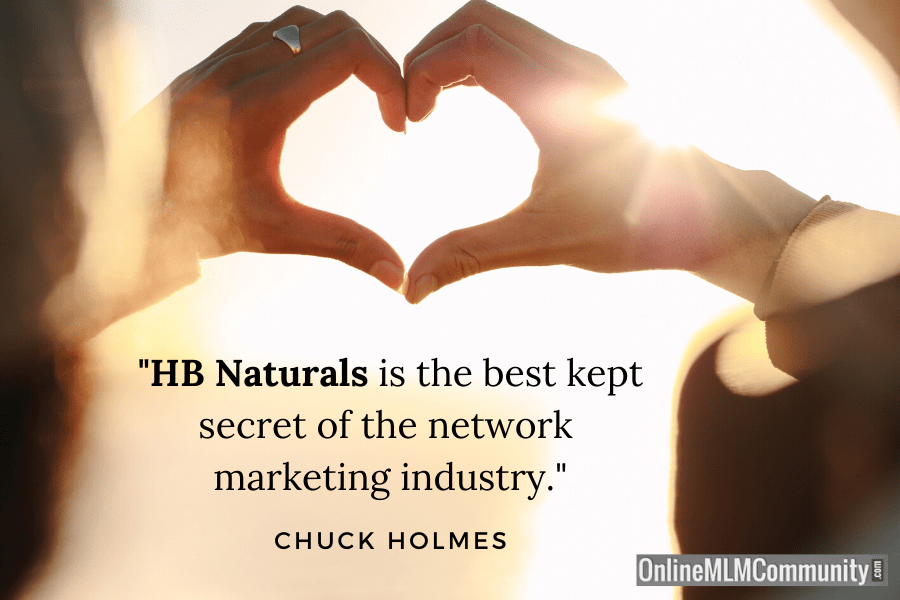 """HB Naturals is the best kept secret of the network marketing industry."" ~ Chuck Holmes"