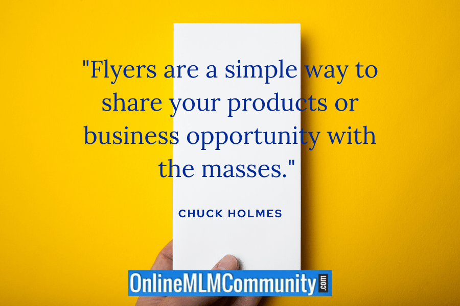 """""""Flyers are a simple way to share your products or business opportunity with the masses."""" ~ Chuck Holmes"""