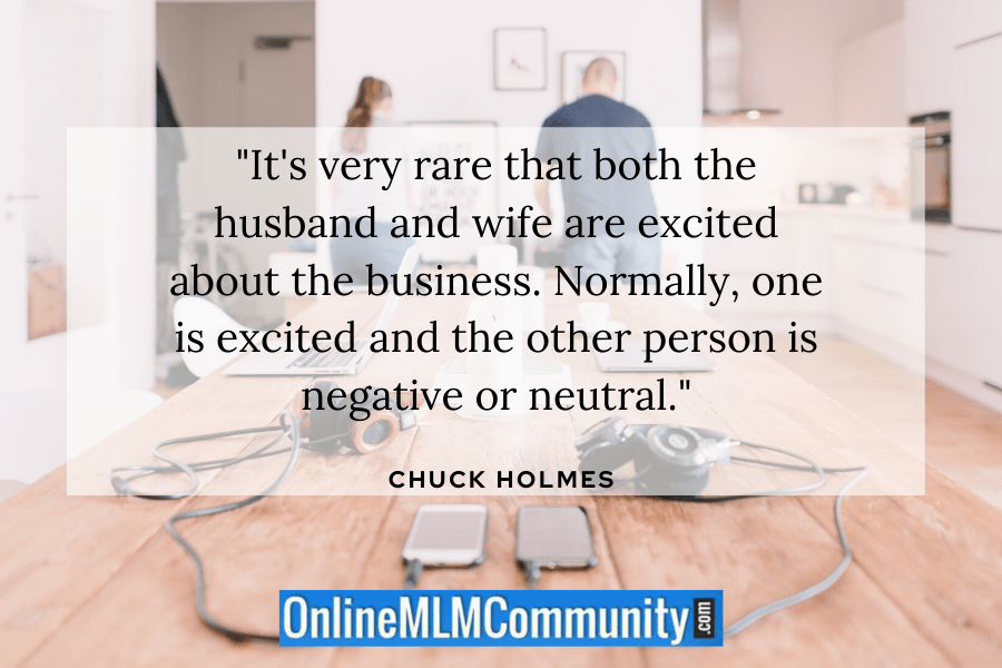 """It's very rare that both the husband and wife are excited about the business. Normally, one is excited and the other person is negative or neutral."" ~ Chuck Holmes"