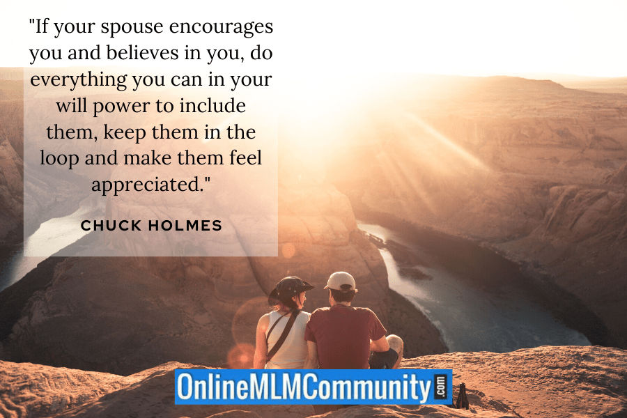 """If your spouse encourages you and believes in you, do everything you can in your will power to include them, keep them in the loop and make them feel appreciated."" ~ Chuck Holmes"