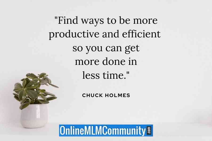 """""""Find ways to be more productive and efficient so you can get more done in less time."""" ~ Chuck Holmes"""
