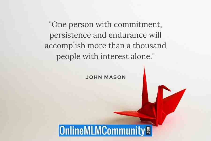 """One person with commitment, persistence and endurance will accomplish more than a thousand people with interest alone."" ~ John Mason"