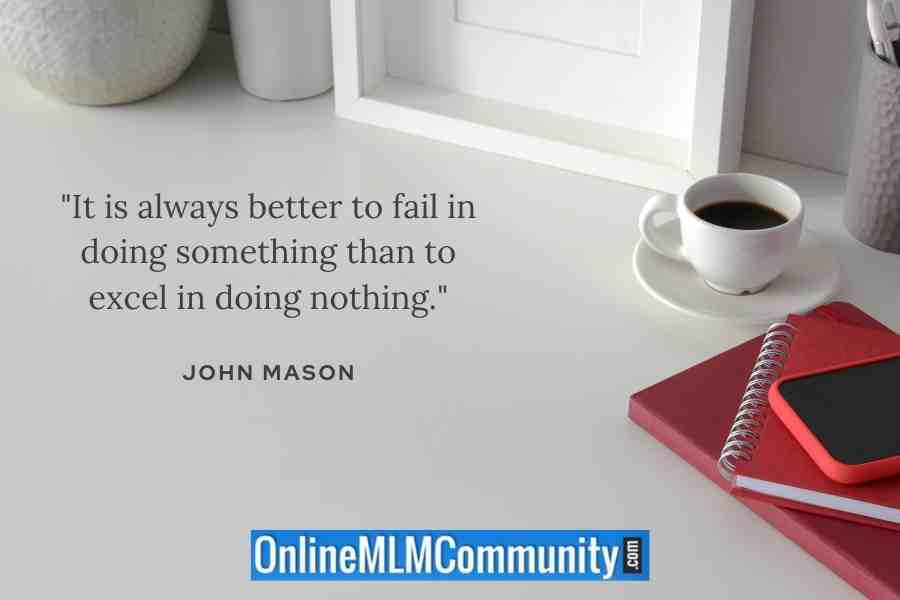 """It is always better to fail in doing something than to excel in doing nothing."" ~ John Mason"