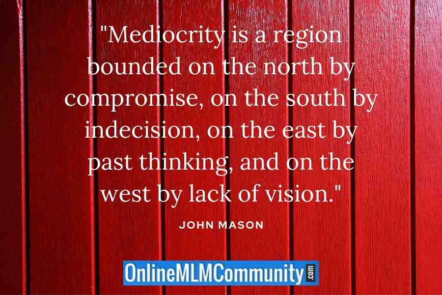 """Mediocrity is a region bounded on the north by compromise, on the south by indecision, on the east by past thinking, and on the west by lack of vision."" ~ John Mason"