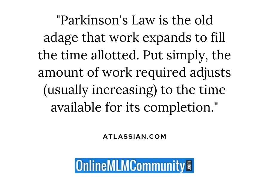 """""""Parkinson's Law is the old adage that work expands to fill the time allotted. Put simply, the amount of work required adjusts (usually increasing) to the time available for its completion."""" ~ Atlassian.com"""