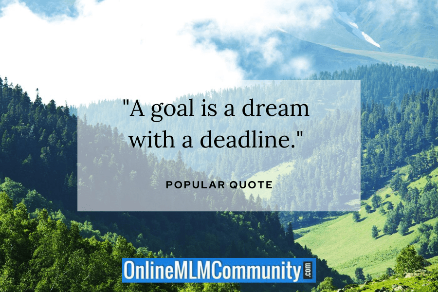 """A goal is a dream with a deadline."" ~ Popular Quote"