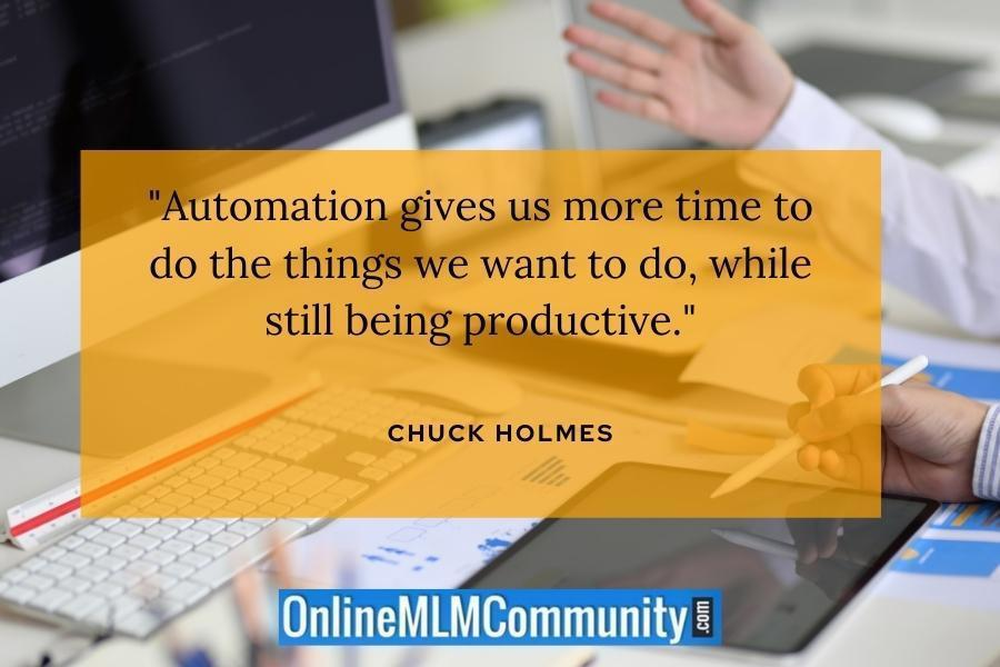 """Automation gives us more time to do the things we want to do, while still being productive."" ~ Chuck Holmes"
