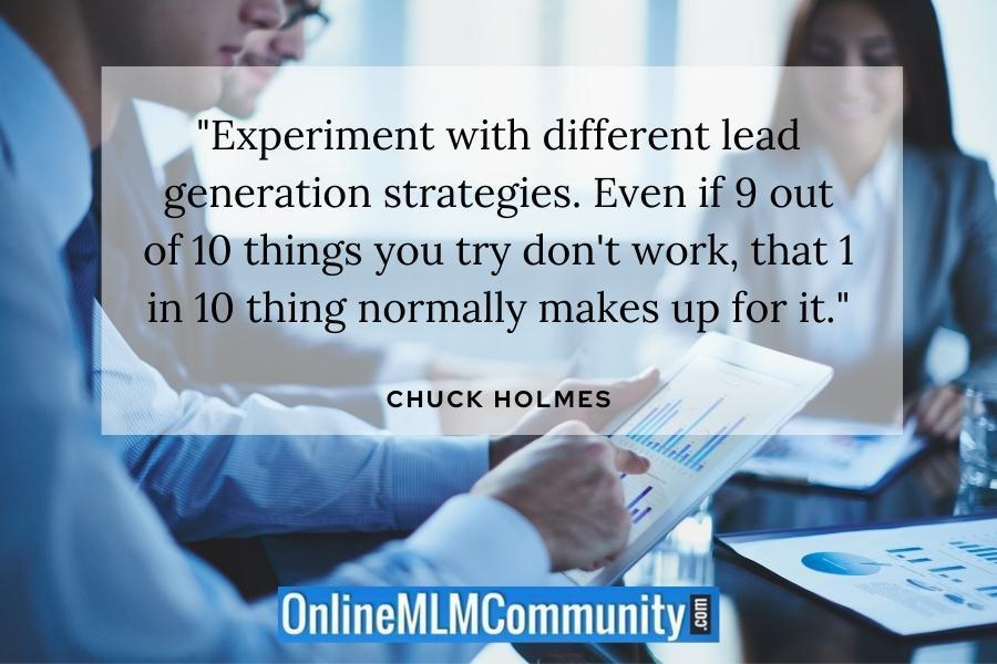 """Experiment with different lead generation strategies. Even if 9 out of 10 things you try don't work, that 1 in 10 thing normally makes up for it."""" ~ Chuck Holmes"""