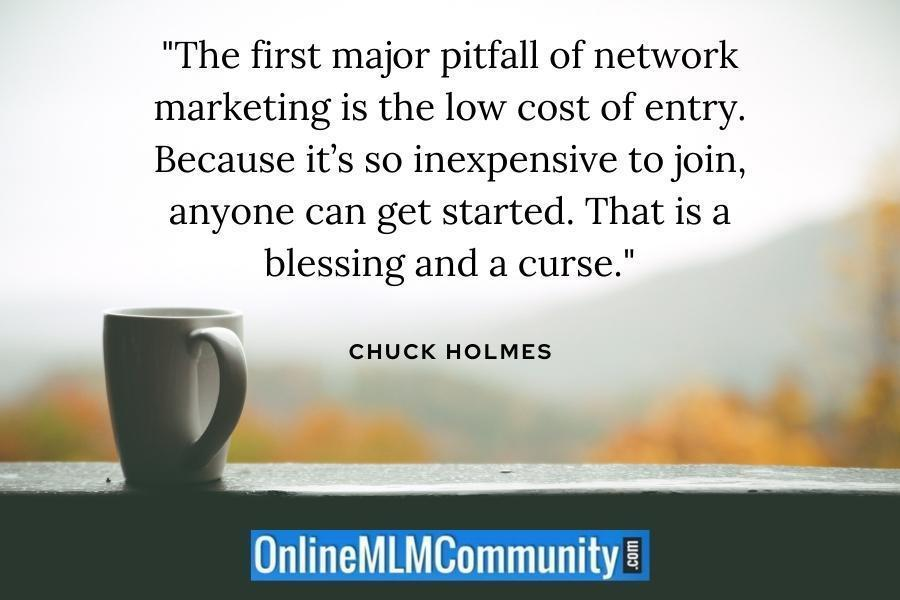 """The first major pitfall of network marketing is the low cost of entry. Because it's so inexpensive to join, anyone can get started. That is a blessing and a curse."" ~ Chuck Holmes"