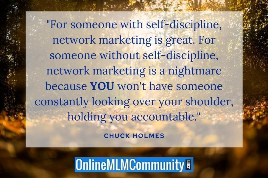"""For someone with self-discipline, network marketing is great. For someone without self-discipline, network marketing is a nightmare because YOU won't have someone constantly looking over your shoulder, holding you accountable."" ~ Chuck Holmes"