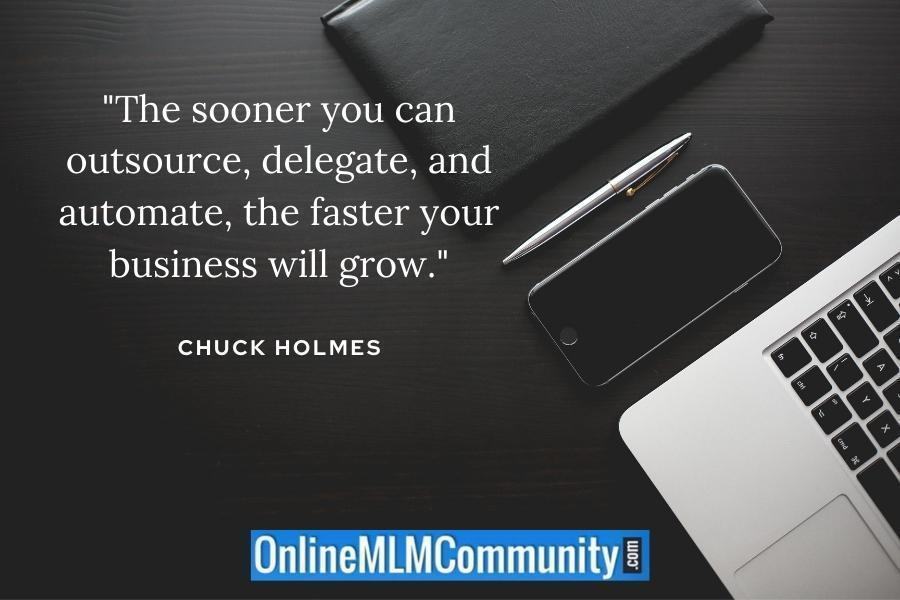 """The sooner you can outsource, delegate, and automate, the faster your business will grow."" ~ Chuck Holmes"