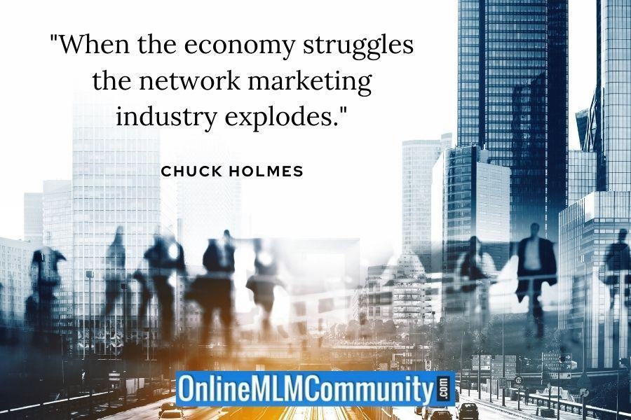 """""""When the economy struggles the network marketing industry explodes."""" ~ Chuck Holmes"""