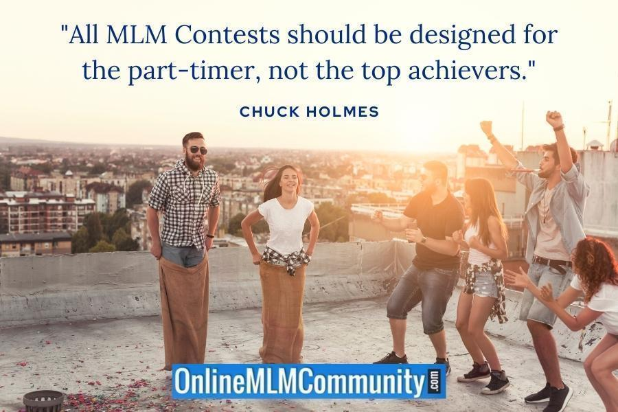 """All MLM Contests should be designed for the part-timer, not the top achievers."" ~ Chuck Holmes"