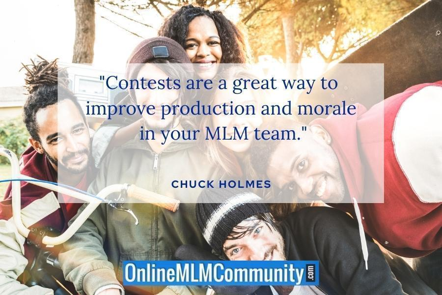 """Contests are a great way to improve production and morale in your MLM team."" ~ Chuck Holmes"