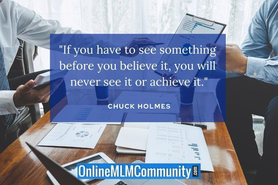 """""""If you have to see something before you believe it, you will never see it or achieve it."""" ~ Chuck Holmes"""