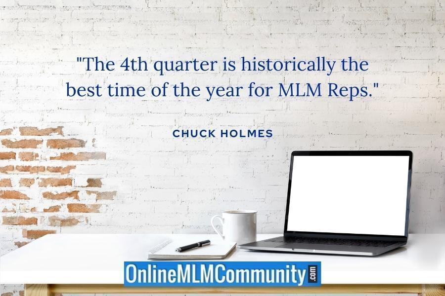 """""""The 4th quarter is historically the best time of the year for MLM Reps."""" ~ Chuck Holmes"""