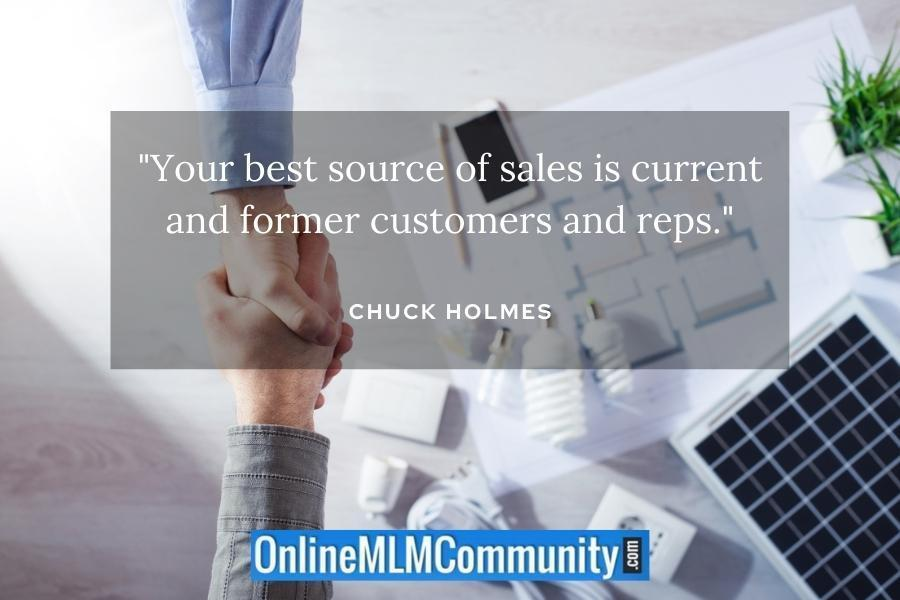 """""""Your best source of sales is current and former customers and reps."""" ~ Chuck Holmes"""