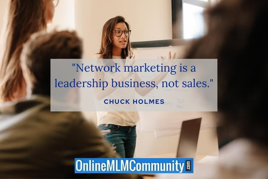 """Network marketing is a leadership business, not sales."" ~ Chuck Holmes"