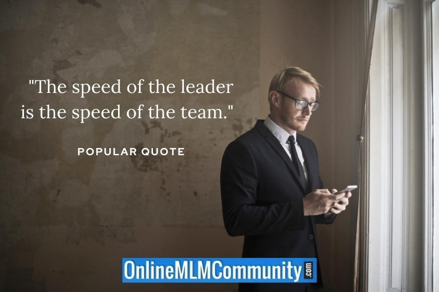 """The speed of the leader is the speed of the team."" ~ Popular quote"