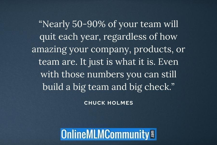 """""""Nearly 50-90% of your team will quit each year, regardless of how amazing your company, products, or team are. It just is what it is. Even with those numbers you can still build a big team and big check."""" ~ Chuck Holmes"""