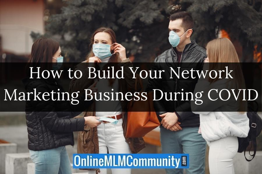 How to Build Your Network Marketing Business During COVID