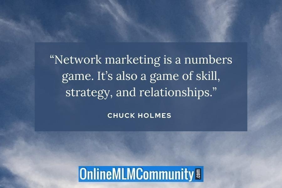 """""""Network marketing is a numbers game. It's also a game of skill, strategy, and relationships."""" ~ Chuck Holmes"""