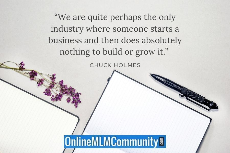 """""""We are quite perhaps the only industry where someone starts a business and then does absolutely nothing to build or grow it."""" ~ Chuck Holmes"""