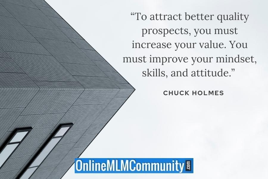 """""""To attract better quality prospects, you must increase your value. You must improve your mindset, skills, and attitude."""" ~ Chuck Holmes"""