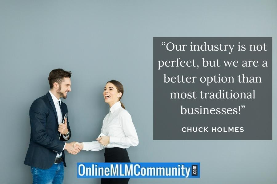 """Our industry is not perfect, but we are a better option than most traditional businesses!"" ~ Chuck Holmes"