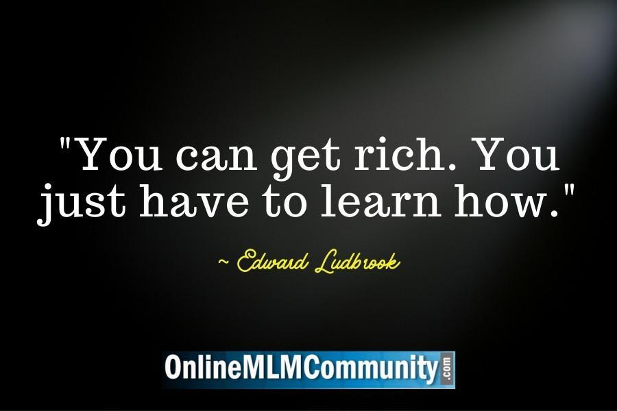 You can get rich. You just have to learn how.
